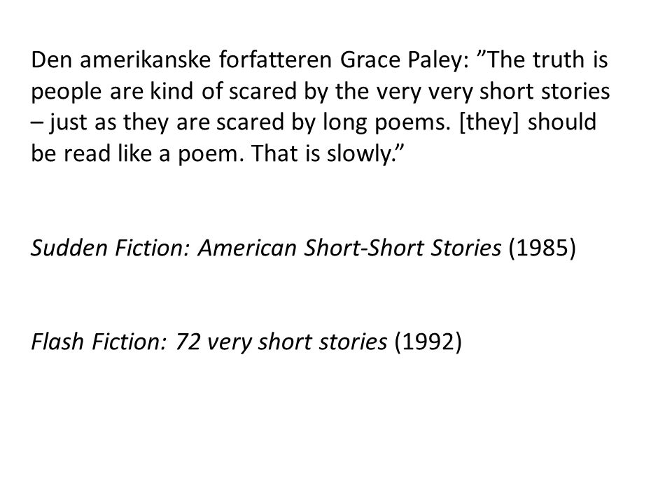Den amerikanske forfatteren Grace Paley: The truth is people are kind of scared by the very very short stories – just as they are scared by long poems. [they] should be read like a poem. That is slowly.